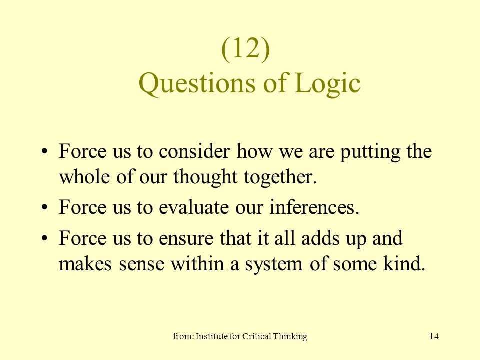from: Institute for Critical Thinking14 (12) Questions of Logic Force us to consider how we are putting the whole of our thought together.