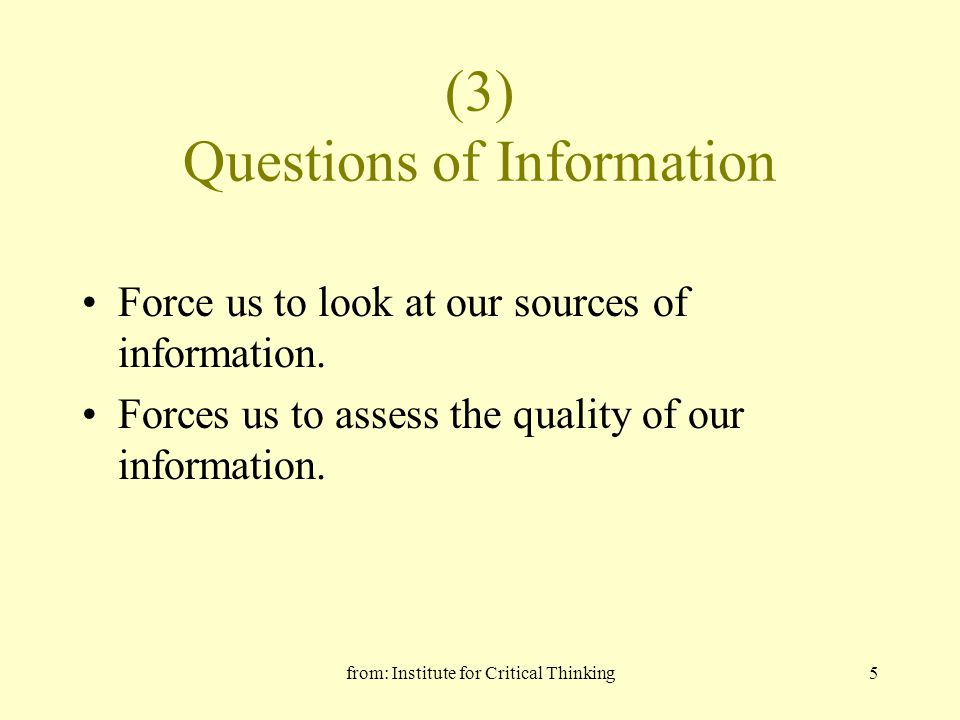 from: Institute for Critical Thinking5 (3) Questions of Information Force us to look at our sources of information. Forces us to assess the quality of