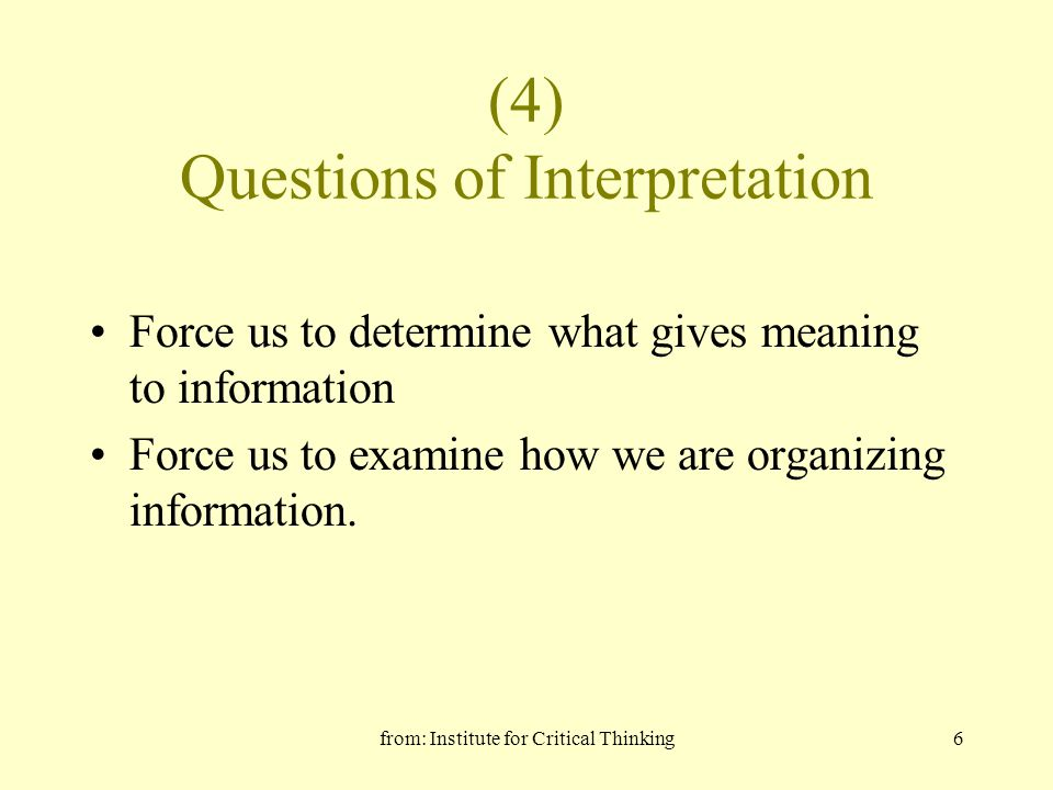 from: Institute for Critical Thinking6 (4) Questions of Interpretation Force us to determine what gives meaning to information Force us to examine how we are organizing information.