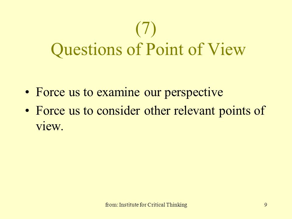 from: Institute for Critical Thinking9 (7) Questions of Point of View Force us to examine our perspective Force us to consider other relevant points o