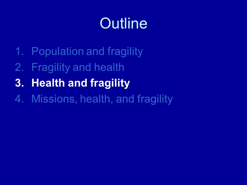 Outline 1.Population and fragility 2.Fragility and health 3.Health and fragility 4.Missions, health, and fragility