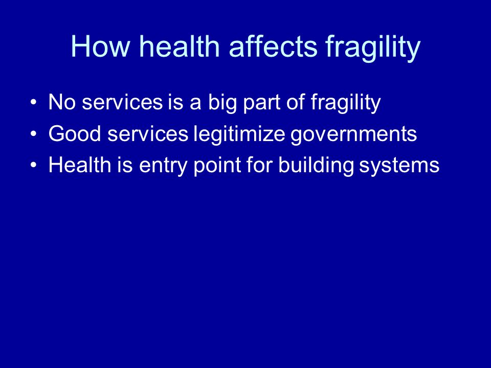 How health affects fragility No services is a big part of fragility Good services legitimize governments Health is entry point for building systems