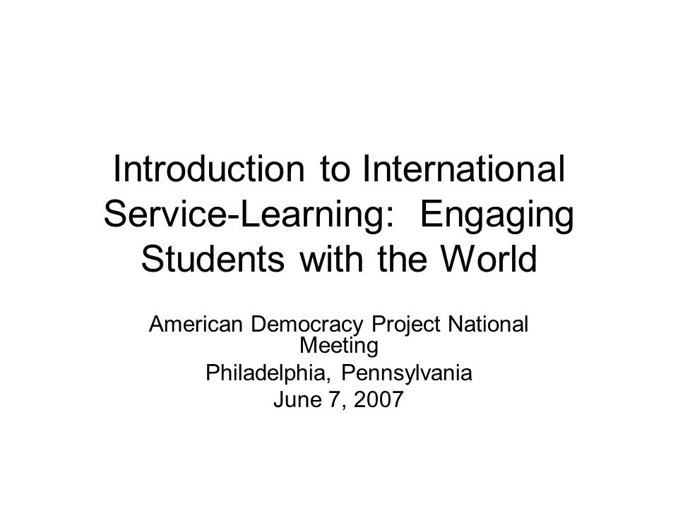 Introduction to International Service-Learning: Engaging Students with the World American Democracy Project National Meeting Philadelphia, Pennsylvani