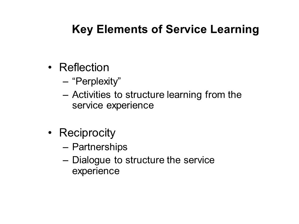 """Key Elements of Service Learning Reflection –""""Perplexity"""" –Activities to structure learning from the service experience Reciprocity –Partnerships –Dia"""