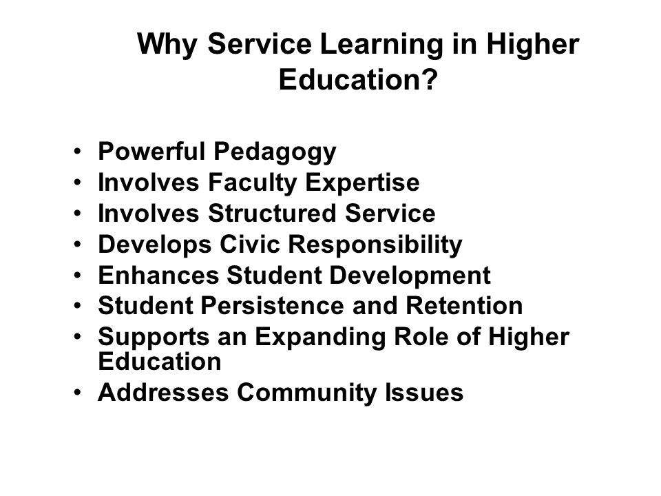 Why Service Learning in Higher Education? Powerful Pedagogy Involves Faculty Expertise Involves Structured Service Develops Civic Responsibility Enhan