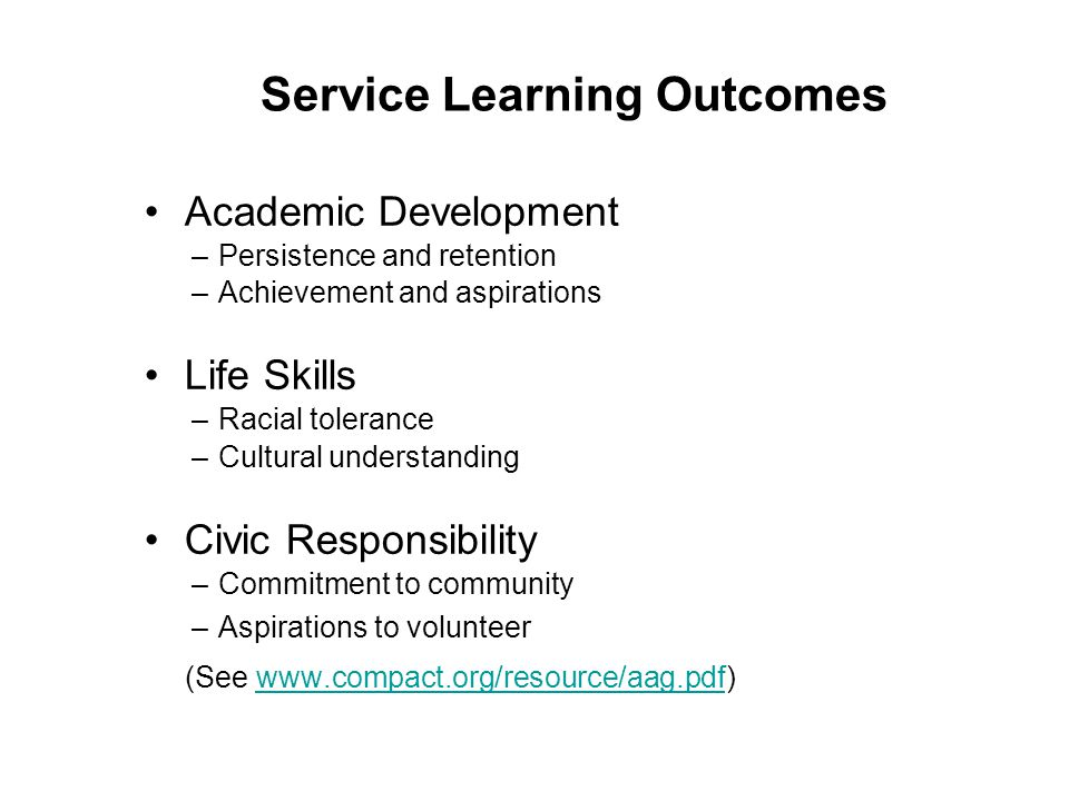 Service Learning Outcomes Academic Development –Persistence and retention –Achievement and aspirations Life Skills –Racial tolerance –Cultural underst