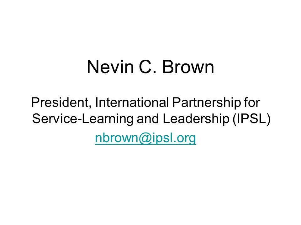 Nevin C. Brown President, International Partnership for Service-Learning and Leadership (IPSL) nbrown@ipsl.org