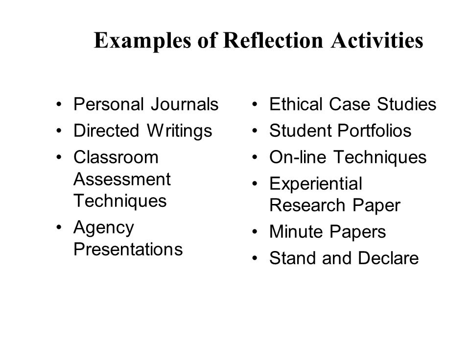 Examples of Reflection Activities Personal Journals Directed Writings Classroom Assessment Techniques Agency Presentations Ethical Case Studies Studen