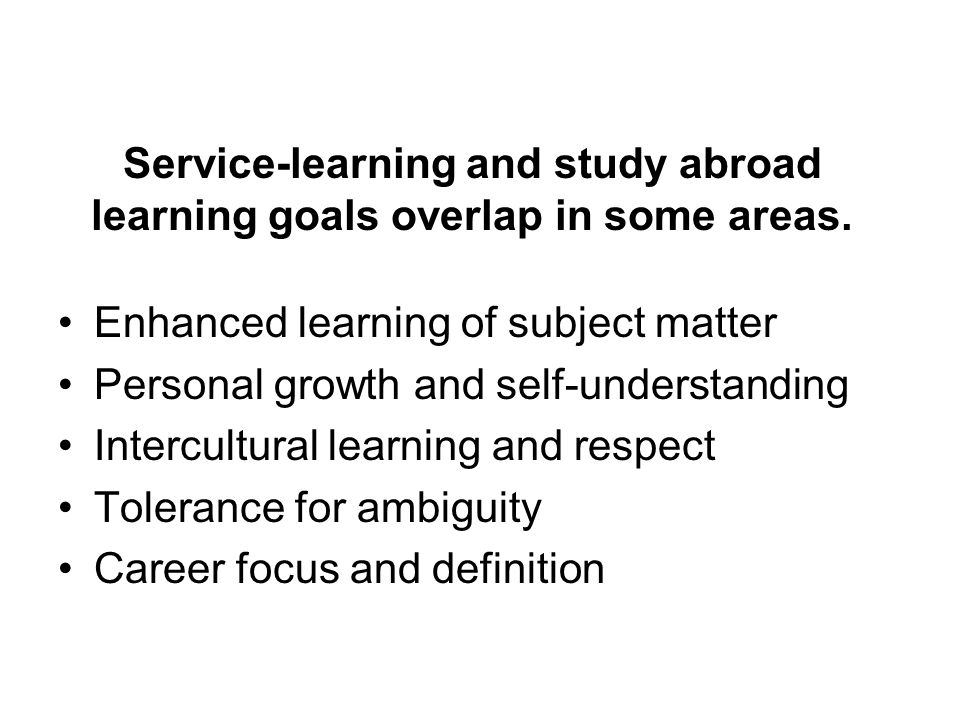 Service-learning and study abroad learning goals overlap in some areas. Enhanced learning of subject matter Personal growth and self-understanding Int