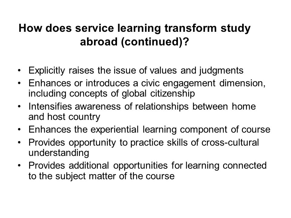 How does service learning transform study abroad (continued)? Explicitly raises the issue of values and judgments Enhances or introduces a civic engag