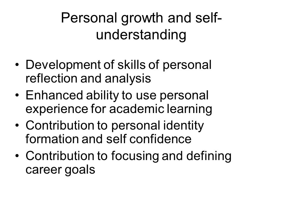 Personal growth and self- understanding Development of skills of personal reflection and analysis Enhanced ability to use personal experience for acad