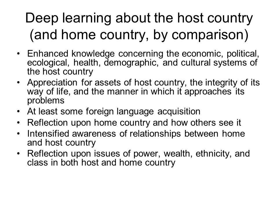 Deep learning about the host country (and home country, by comparison) Enhanced knowledge concerning the economic, political, ecological, health, demo