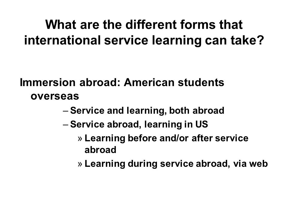 What are the different forms that international service learning can take? Immersion abroad: American students overseas –Service and learning, both ab