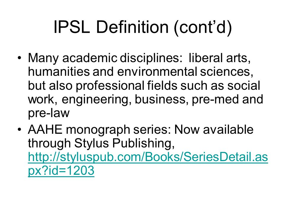 IPSL Definition (cont'd) International service-learning differs from volunteering through the focus on credit- bearing courses and structured reflection International service-learning differs from internships/field study/practica in the focus on service rather than observation or career preparation But these differences are not absolute