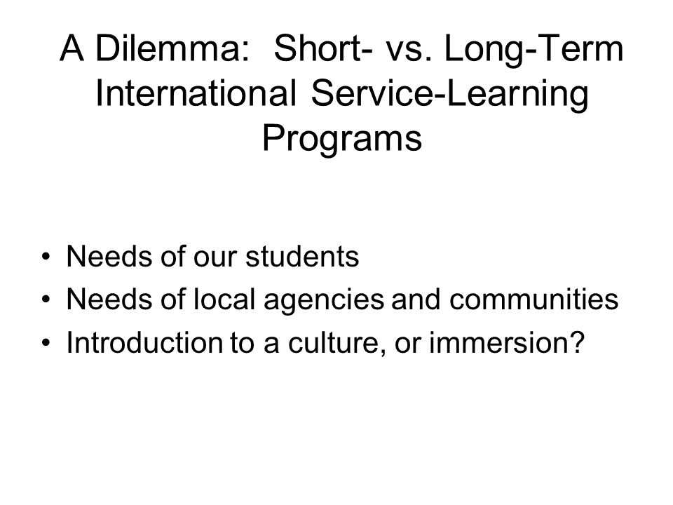 A Dilemma: Short- vs. Long-Term International Service-Learning Programs Needs of our students Needs of local agencies and communities Introduction to