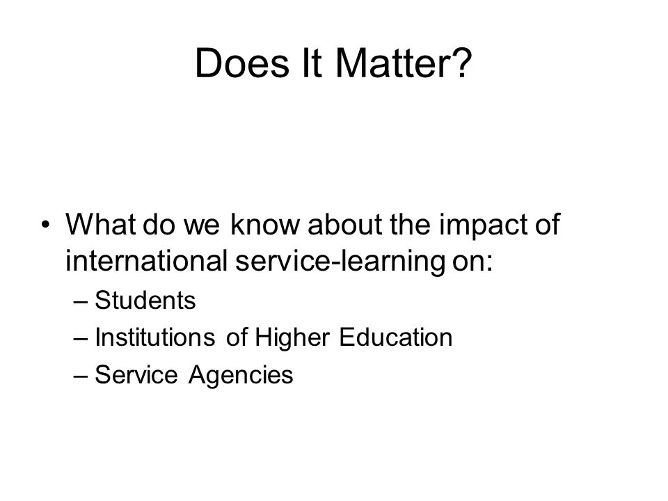 Does It Matter? What do we know about the impact of international service-learning on: –Students –Institutions of Higher Education –Service Agencies