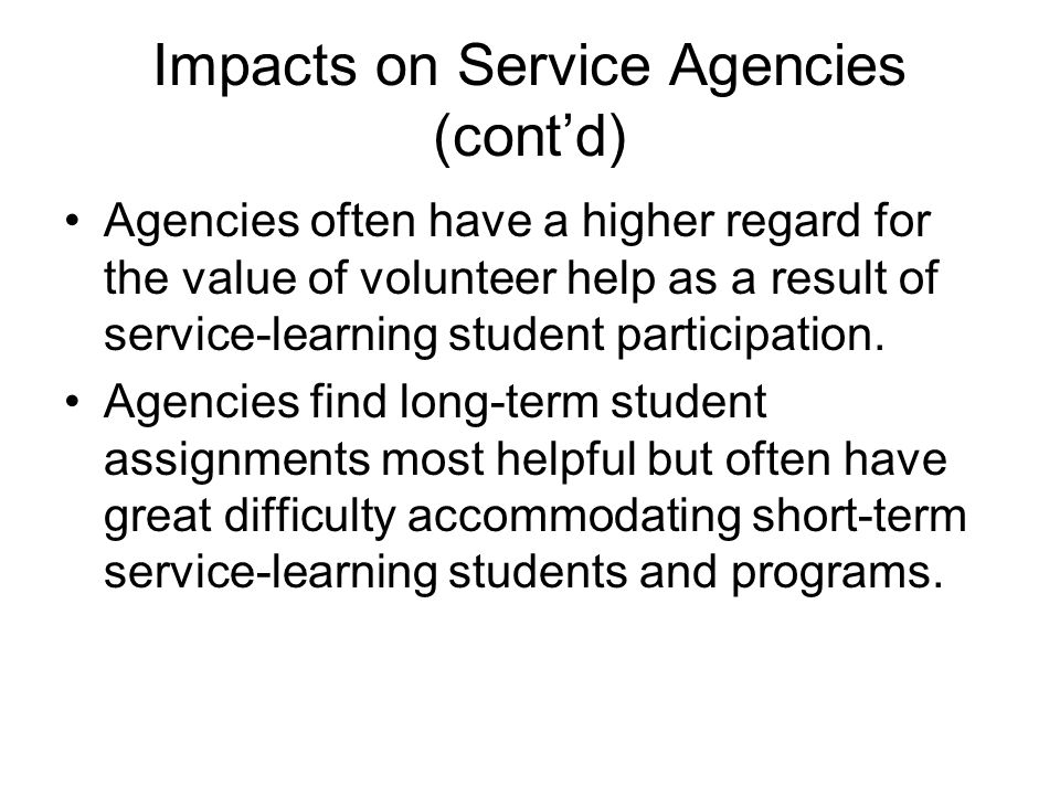 Impacts on Service Agencies (cont'd) Agencies often have a higher regard for the value of volunteer help as a result of service-learning student parti