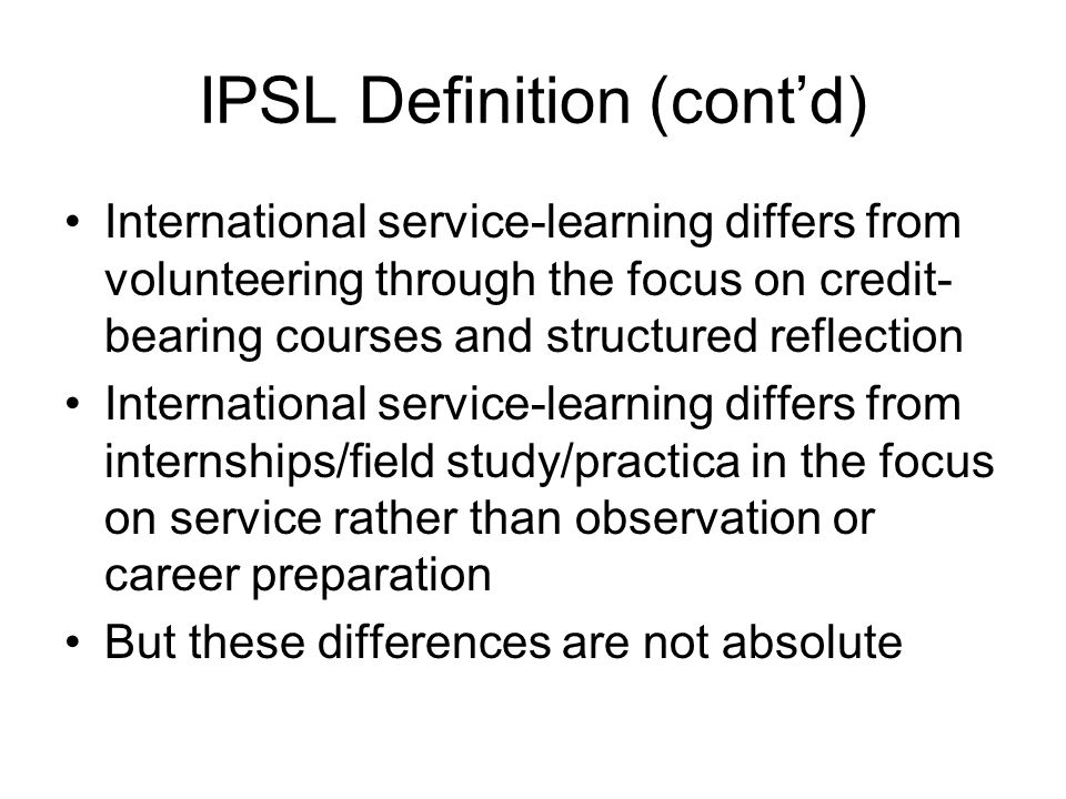 International Service-Learning: IPSL Principles of Good Practice Learning is rigorous, appropriate to academic level of students, and offers wide range of points of view, theories and ideas.