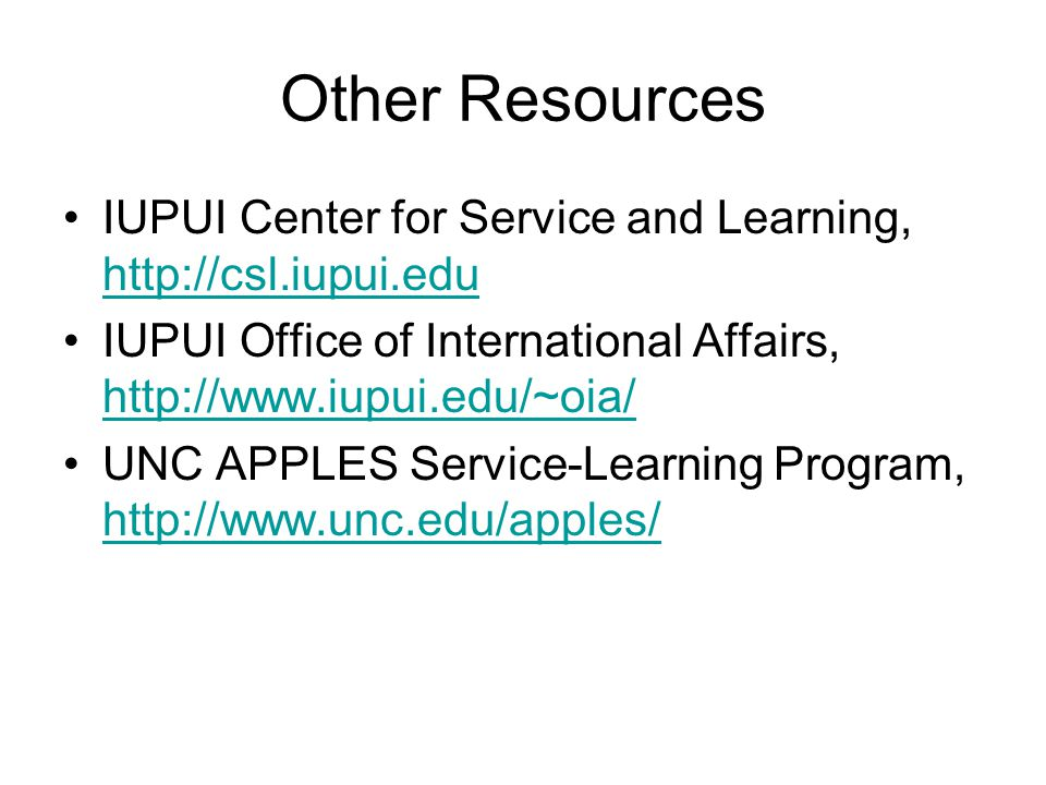 Other Resources IUPUI Center for Service and Learning, http://csl.iupui.edu http://csl.iupui.edu IUPUI Office of International Affairs, http://www.iup