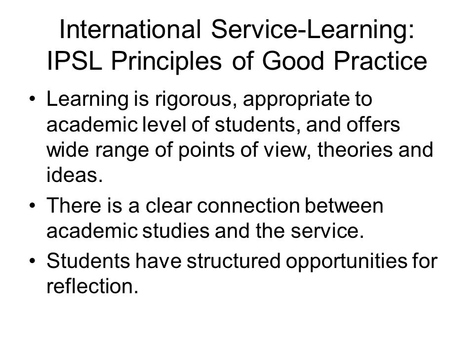 International Service-Learning: IPSL Principles of Good Practice Learning is rigorous, appropriate to academic level of students, and offers wide rang