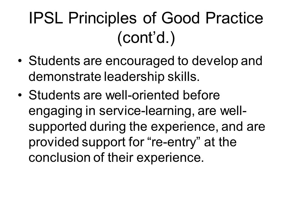 IPSL Principles of Good Practice (cont'd.) Students are encouraged to develop and demonstrate leadership skills. Students are well-oriented before eng