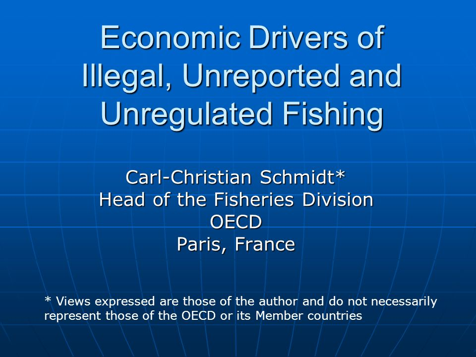 Economic Drivers of Illegal, Unreported and Unregulated Fishing Carl-Christian Schmidt* Head of the Fisheries Division OECD Paris, France * Views expressed are those of the author and do not necessarily represent those of the OECD or its Member countries