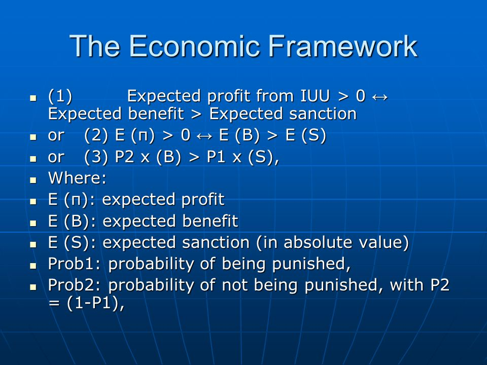 The Economic Framework (1) Expected profit from IUU > 0 ↔ Expected benefit > Expected sanction (1) Expected profit from IUU > 0 ↔ Expected benefit > Expected sanction or (2) E (π) > 0 ↔ E (B) > E (S) or (2) E (π) > 0 ↔ E (B) > E (S) or (3) P2 x (B) > P1 x (S), or (3) P2 x (B) > P1 x (S), Where: Where: E (π): expected profit E (π): expected profit E (B): expected benefit E (B): expected benefit E (S): expected sanction (in absolute value) E (S): expected sanction (in absolute value) Prob1: probability of being punished, Prob1: probability of being punished, Prob2: probability of not being punished, with P2 = (1-P1), Prob2: probability of not being punished, with P2 = (1-P1),