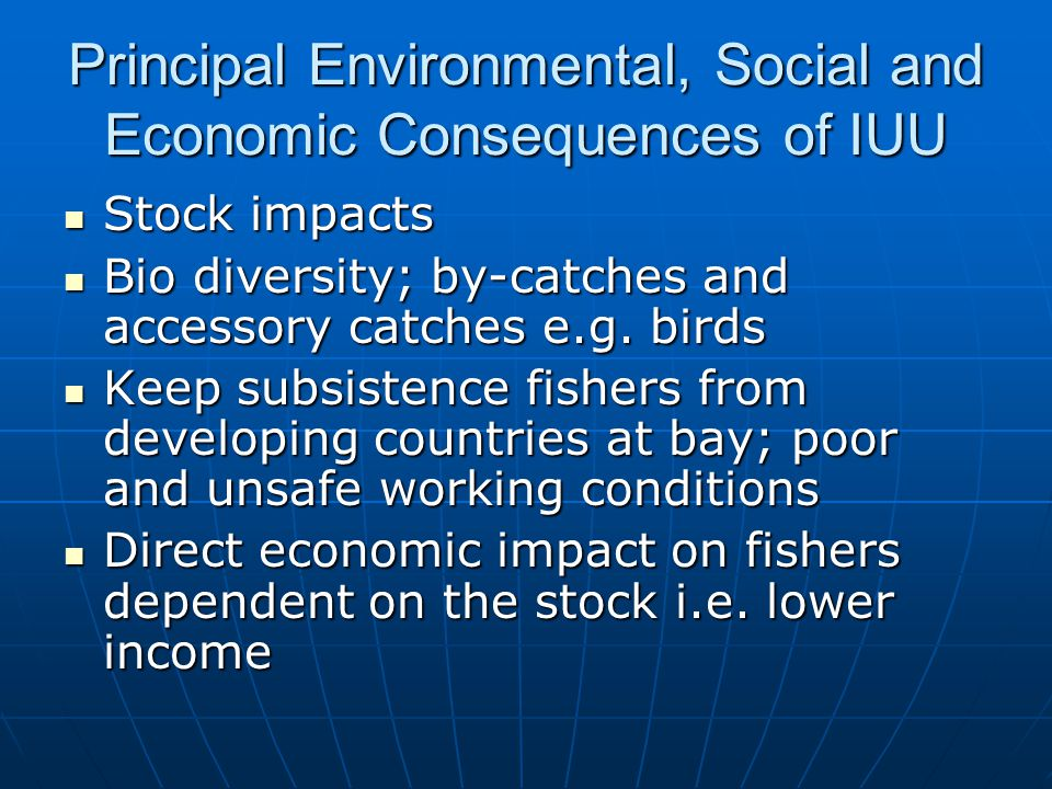 Principal Environmental, Social and Economic Consequences of IUU Stock impacts Stock impacts Bio diversity; by-catches and accessory catches e.g.