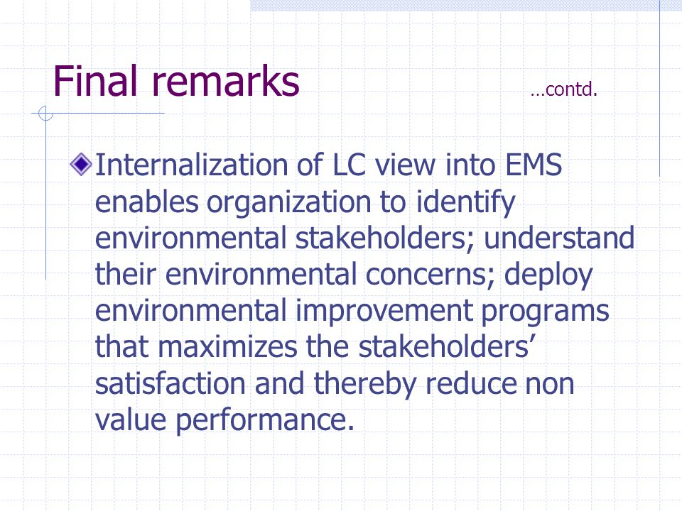 Final remarks …contd. Internalization of LC view into EMS enables organization to identify environmental stakeholders; understand their environmental