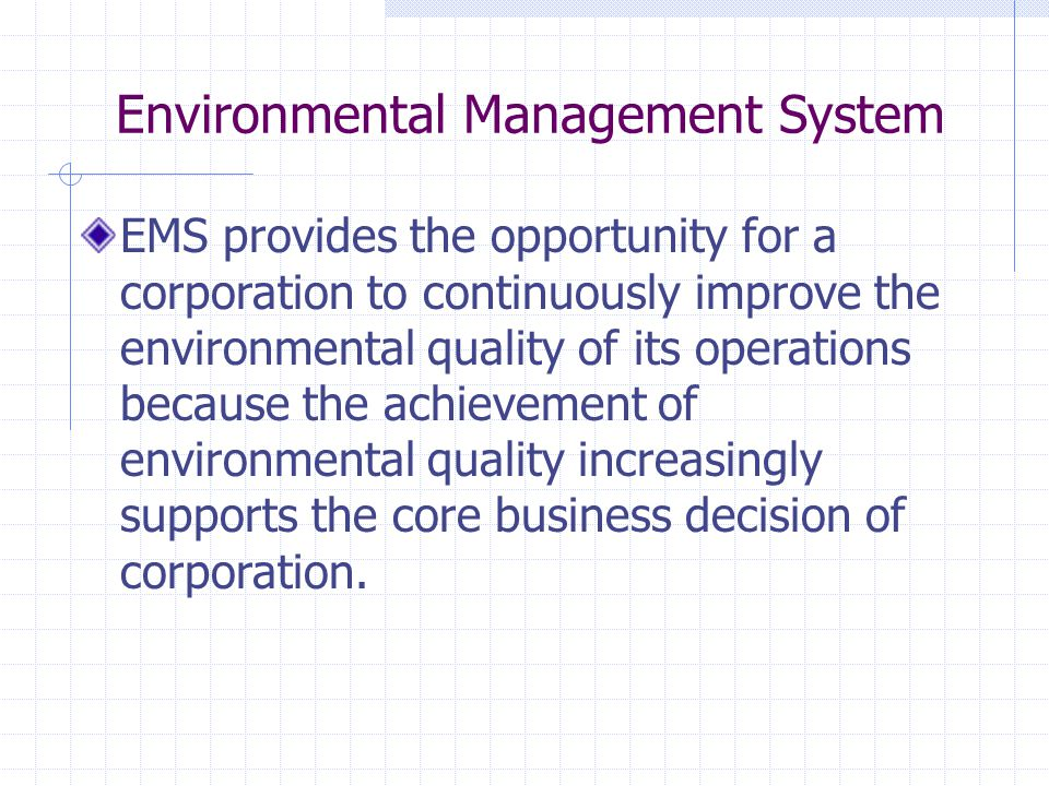 Environmental Management System EMS provides the opportunity for a corporation to continuously improve the environmental quality of its operations because the achievement of environmental quality increasingly supports the core business decision of corporation.