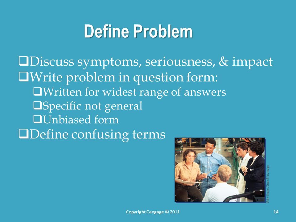 Define Problem  Discuss symptoms, seriousness, & impact  Write problem in question form:  Written for widest range of answers  Specific not general  Unbiased form  Define confusing terms Walter Hodges/Stone/Getty Images 14Copyright Cengage © 2011