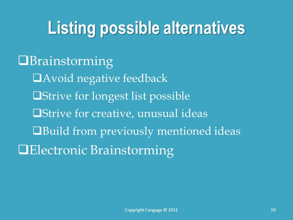 Listing possible alternatives  Brainstorming  Avoid negative feedback  Strive for longest list possible  Strive for creative, unusual ideas  Build from previously mentioned ideas  Electronic Brainstorming Copyright Cengage © 201119