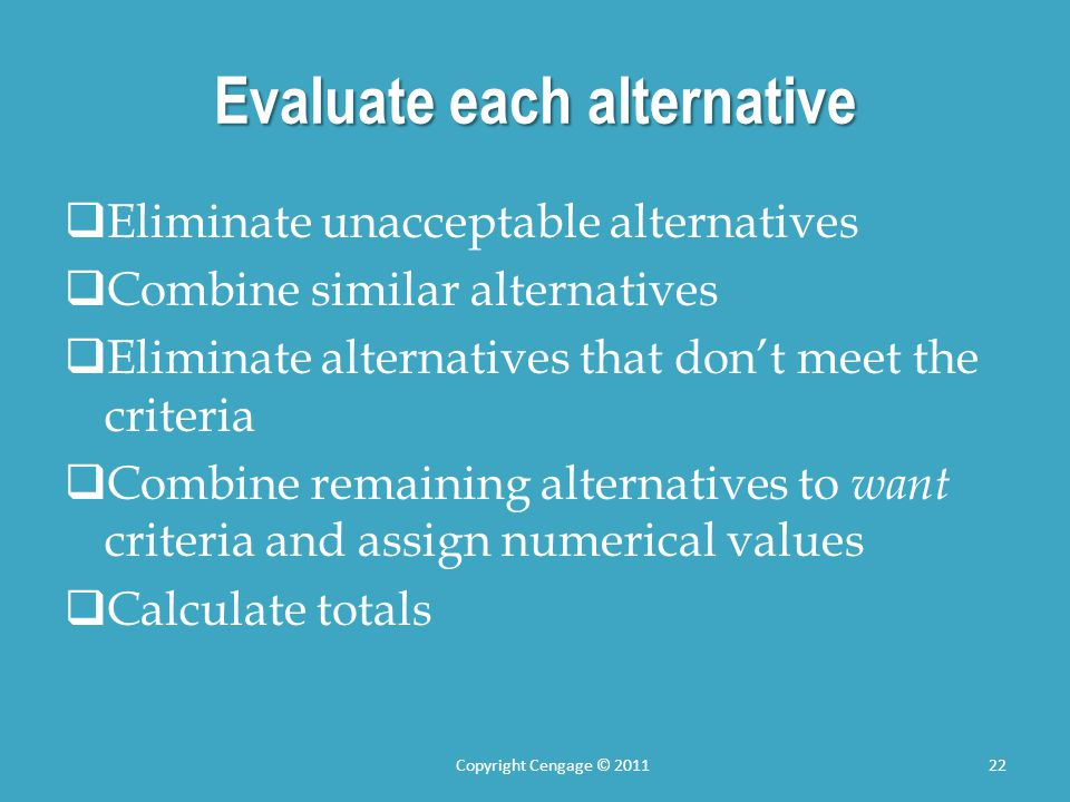 Evaluate each alternative  Eliminate unacceptable alternatives  Combine similar alternatives  Eliminate alternatives that don't meet the criteria  Combine remaining alternatives to want criteria and assign numerical values  Calculate totals Copyright Cengage © 201122