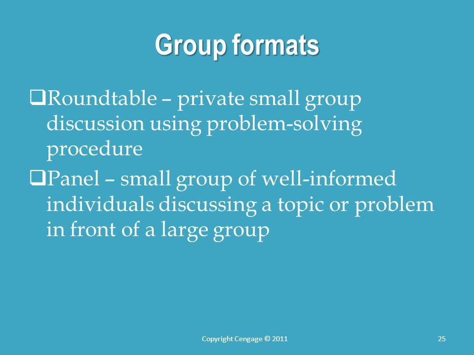 Group formats  Roundtable – private small group discussion using problem-solving procedure  Panel – small group of well-informed individuals discussing a topic or problem in front of a large group Copyright Cengage © 201125