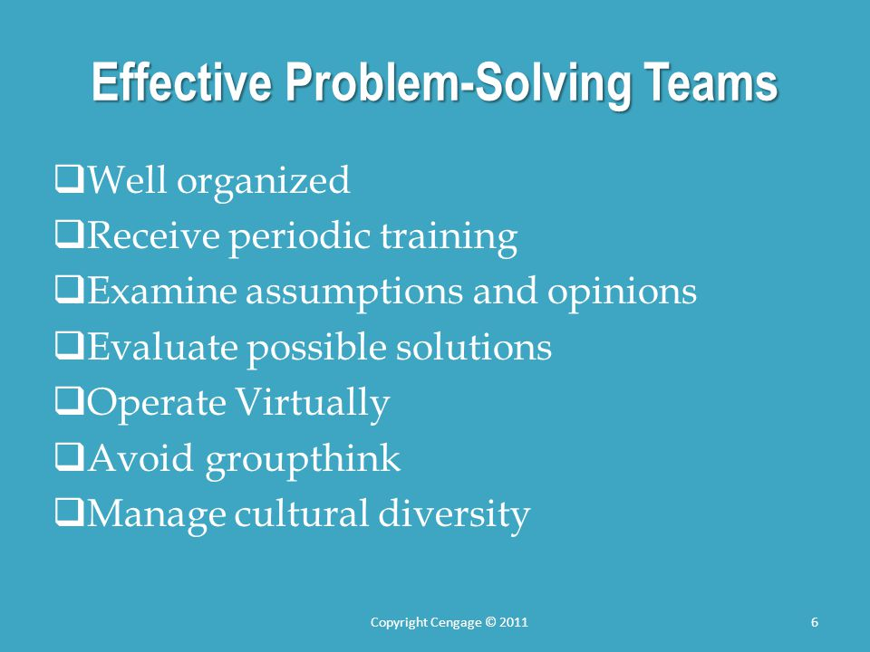 Effective Problem-Solving Teams  Well organized  Receive periodic training  Examine assumptions and opinions  Evaluate possible solutions  Operate Virtually  Avoid groupthink  Manage cultural diversity Copyright Cengage © 20116