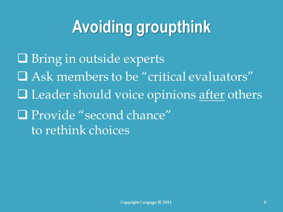 Avoiding groupthink  Bring in outside experts  Ask members to be critical evaluators  Leader should voice opinions after others  Provide second chance to rethink choices Copyright Cengage © 20119