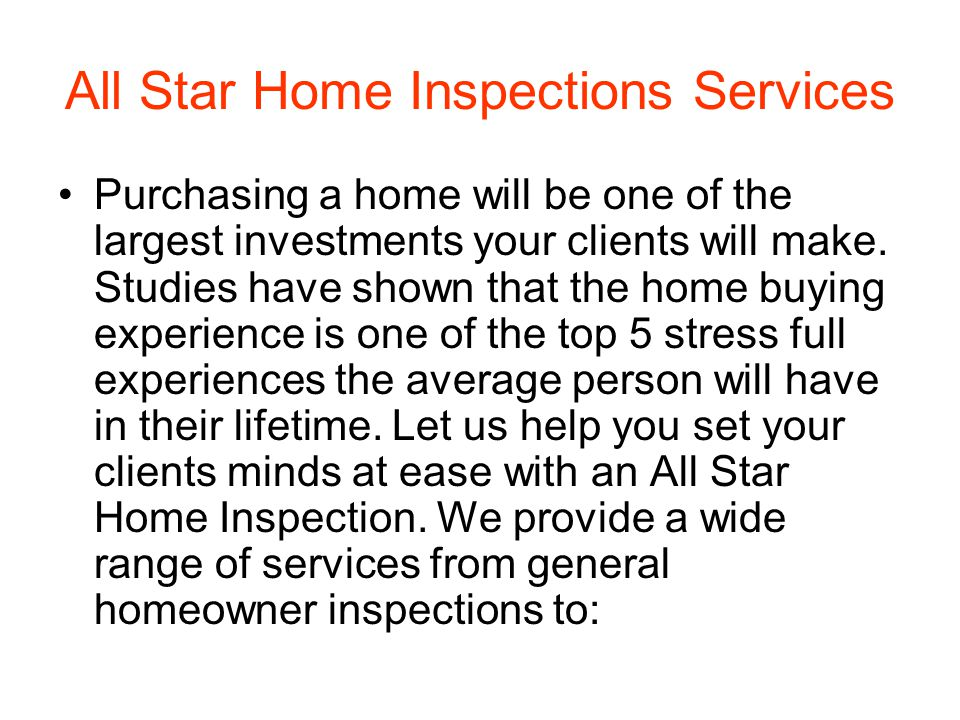 All Star Home Inspections Services Purchasing a home will be one of the largest investments your clients will make.