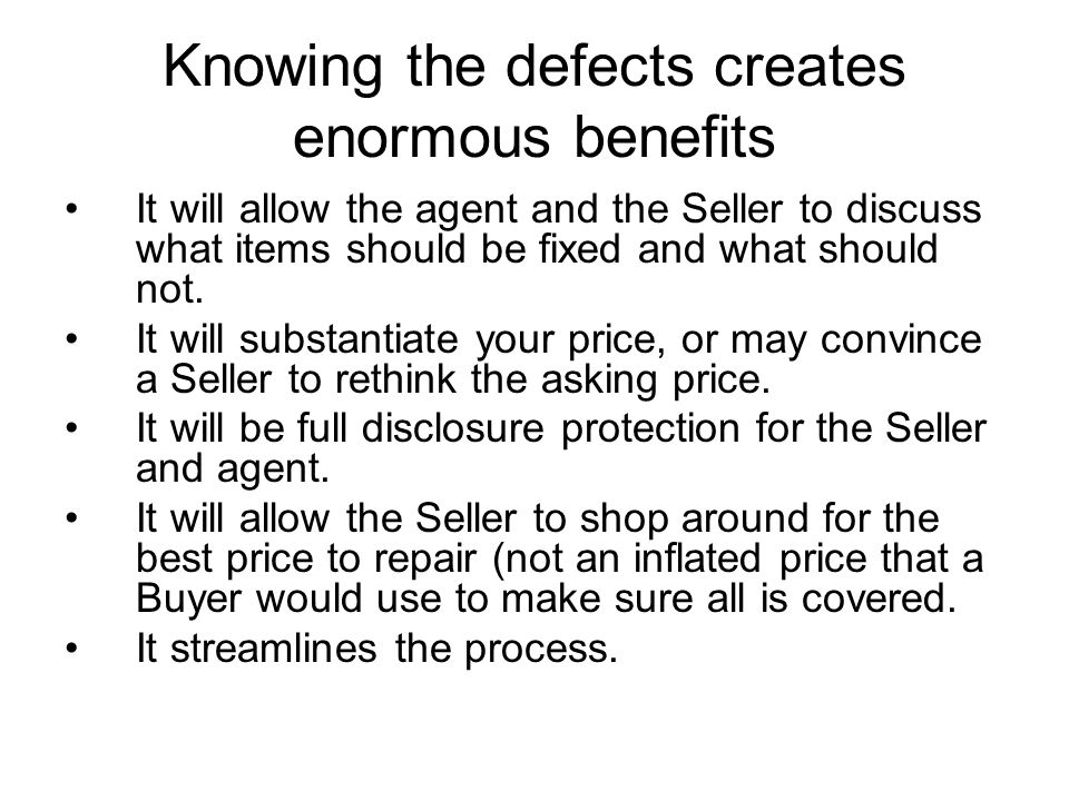 Knowing the defects creates enormous benefits It will allow the agent and the Seller to discuss what items should be fixed and what should not.