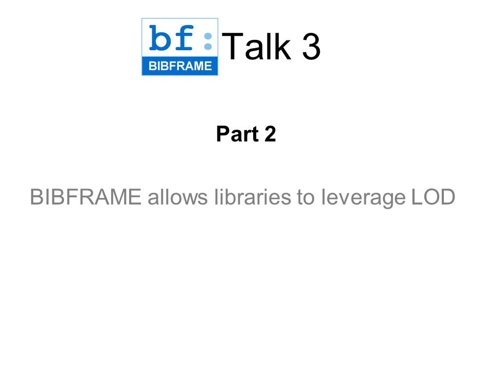 Talk 3 Part 2 BIBFRAME allows libraries to leverage LOD