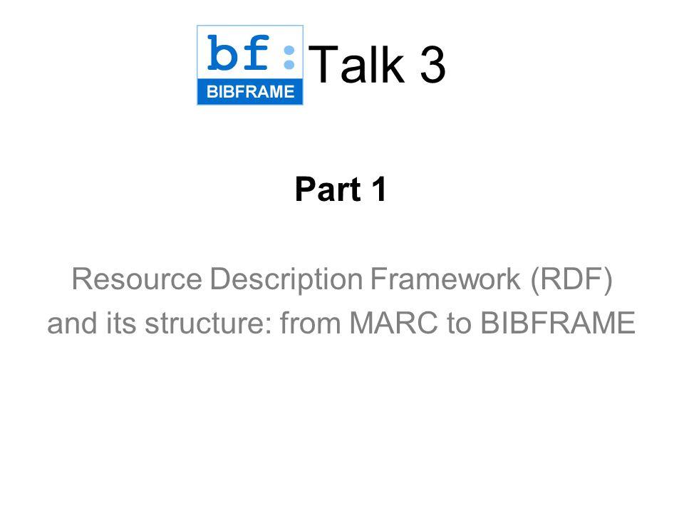 Main points from Talk 1 + Talk 2 BIBFRAME is an initiative and intellectual framework which will likely replace MARC as the foundation for data-exchange and information- sharing of bibliographic information Other data Linked Open Data (LOD) is made possible Resource Description Framework (RDF).