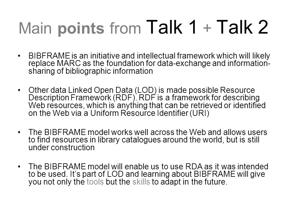 Main points from Talk 1 + Talk 2 BIBFRAME is an initiative and intellectual framework which will likely replace MARC as the foundation for data-exchan