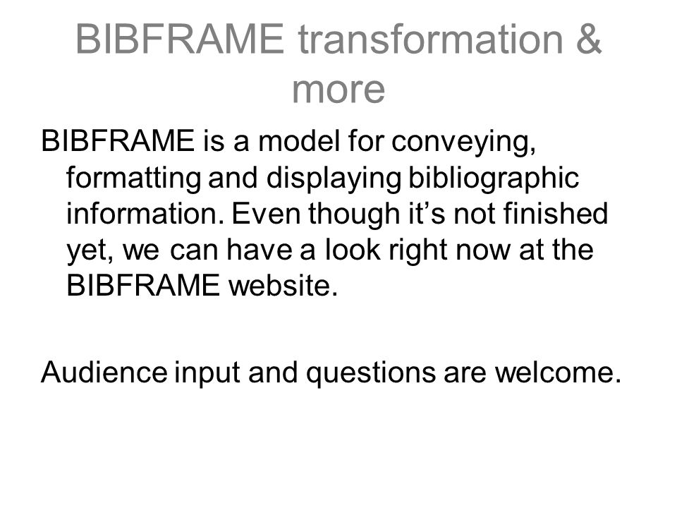 BIBFRAME transformation & more BIBFRAME is a model for conveying, formatting and displaying bibliographic information. Even though it's not finished y