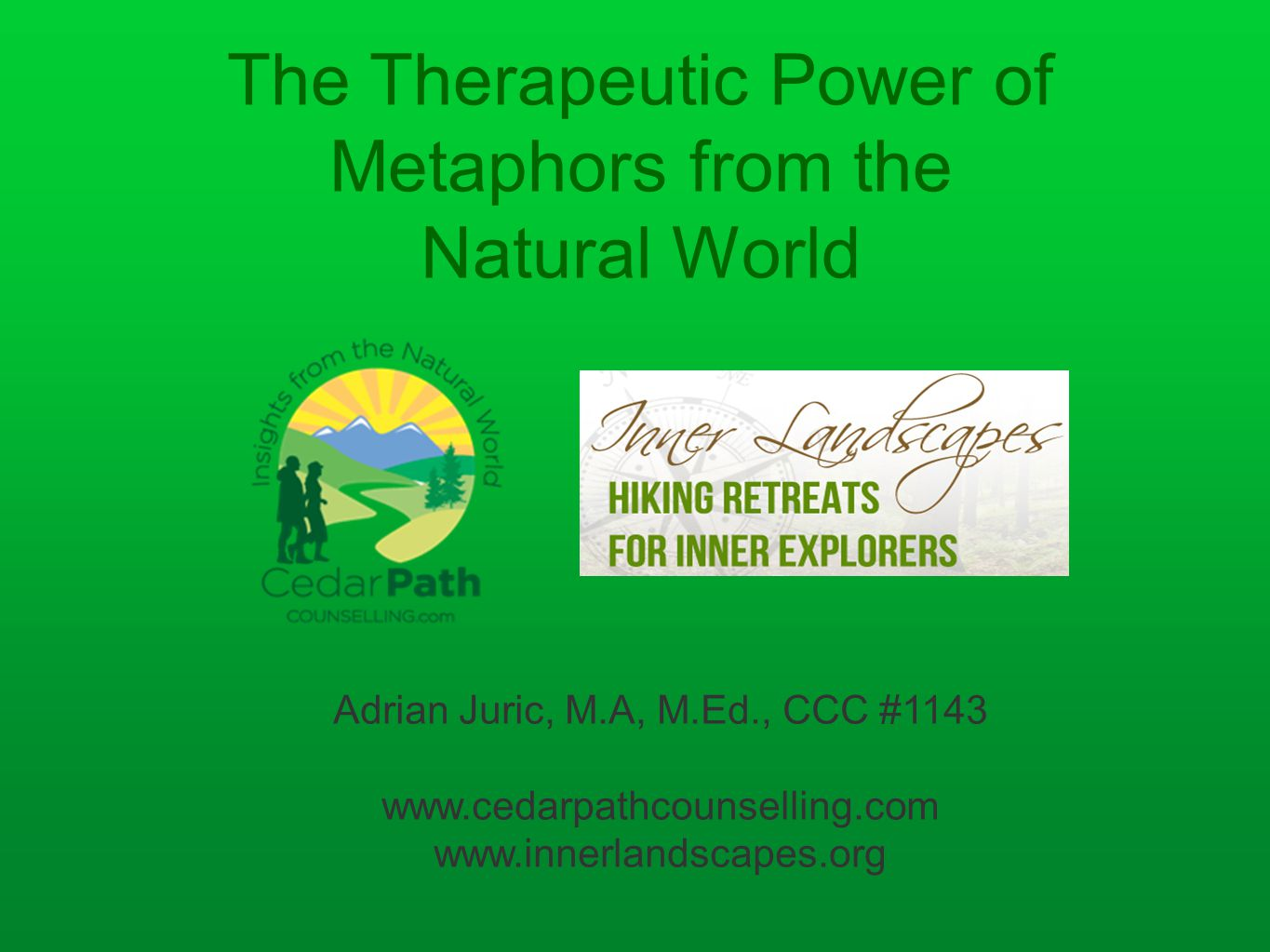 The Therapeutic Power of Metaphors from the Natural World Adrian Juric, M.A, M.Ed., CCC #1143 www.cedarpathcounselling.com www.innerlandscapes.org
