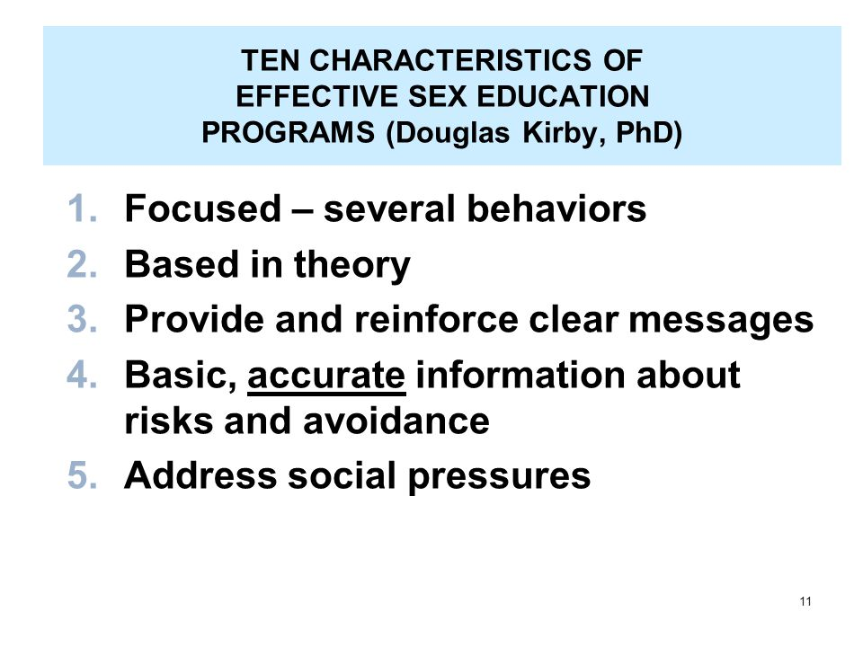 11 TEN CHARACTERISTICS OF EFFECTIVE SEX EDUCATION PROGRAMS (Douglas Kirby, PhD) 1.Focused – several behaviors 2.Based in theory 3.Provide and reinforce clear messages 4.Basic, accurate information about risks and avoidance 5.Address social pressures