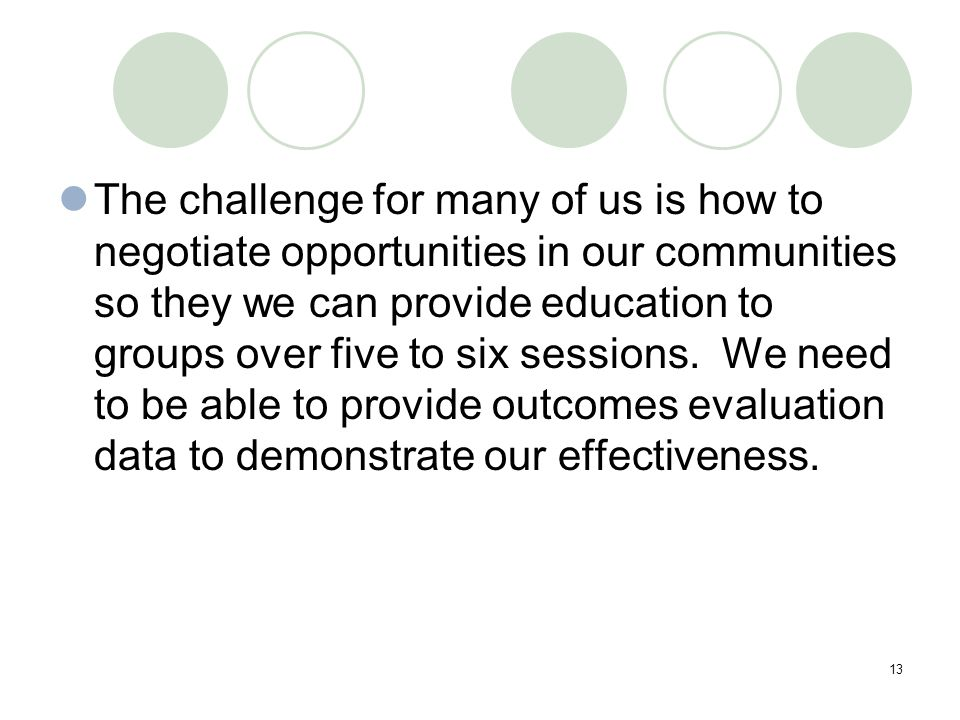 13 The challenge for many of us is how to negotiate opportunities in our communities so they we can provide education to groups over five to six sessions.
