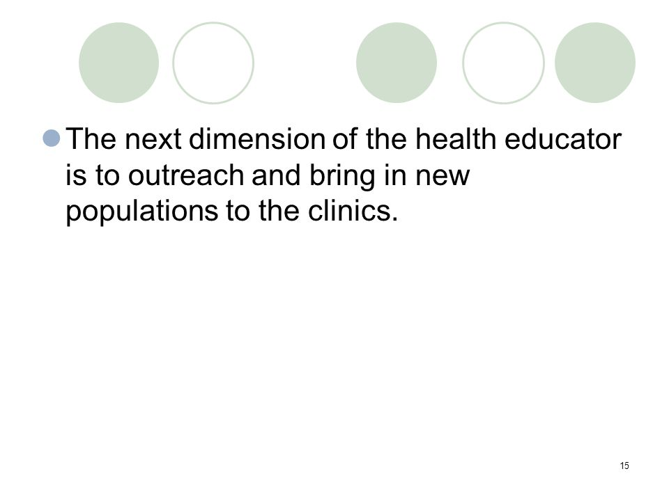 15 The next dimension of the health educator is to outreach and bring in new populations to the clinics.