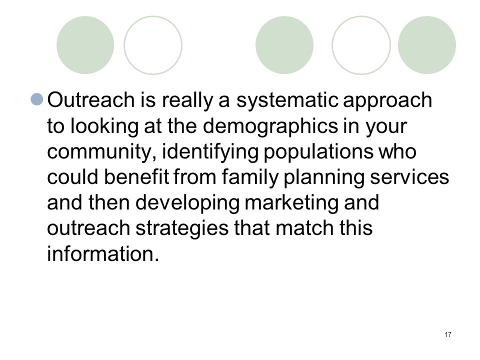 17 Outreach is really a systematic approach to looking at the demographics in your community, identifying populations who could benefit from family planning services and then developing marketing and outreach strategies that match this information.