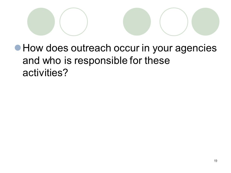 19 How does outreach occur in your agencies and who is responsible for these activities?