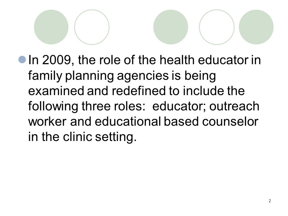2 In 2009, the role of the health educator in family planning agencies is being examined and redefined to include the following three roles: educator; outreach worker and educational based counselor in the clinic setting.