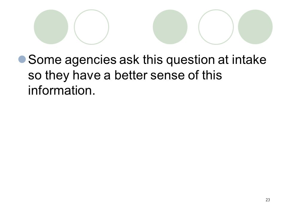 23 Some agencies ask this question at intake so they have a better sense of this information.